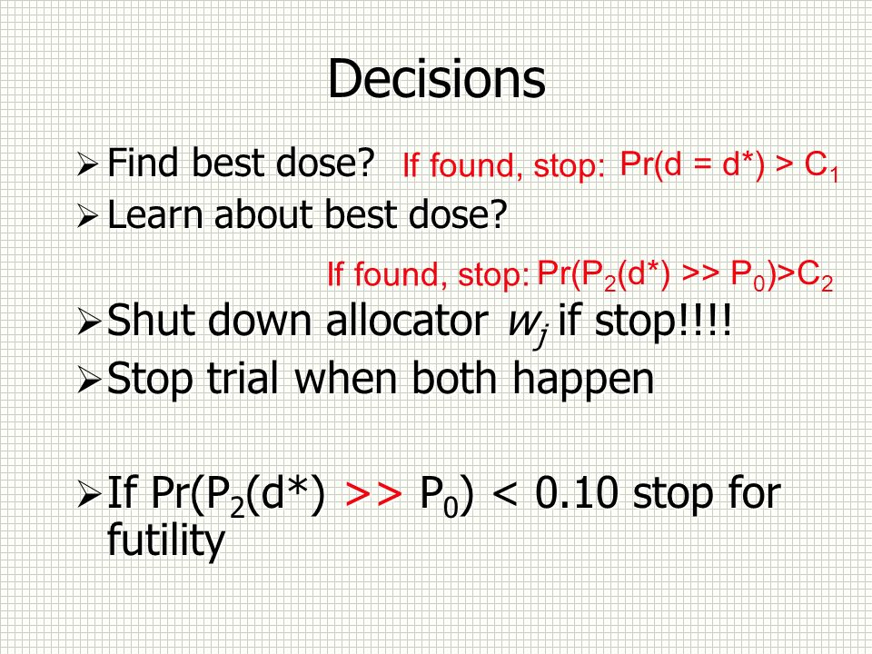 Decisions Find best dose? Learn about best dose? Shut down allocator w j if stop!!!! Stop trial when both happen If Pr(P 2 (d*) >> P 0 ) < 0.10 stop f
