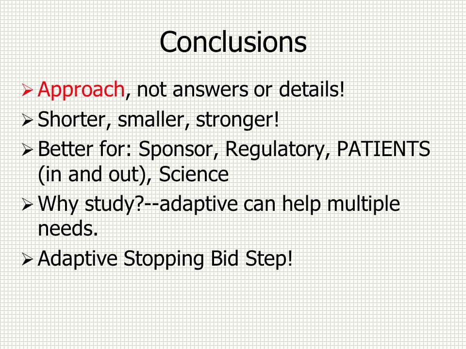 Conclusions Approach, not answers or details! Shorter, smaller, stronger! Better for: Sponsor, Regulatory, PATIENTS (in and out), Science Why study?--