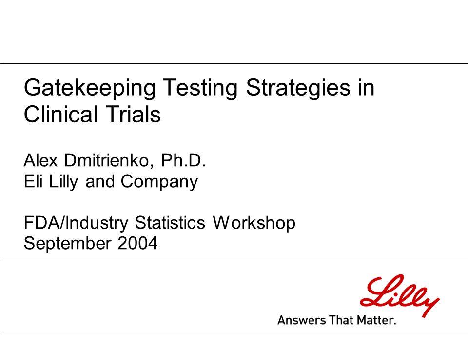 Gatekeeping Testing Strategies in Clinical Trials Alex Dmitrienko, Ph.D. Eli Lilly and Company FDA/Industry Statistics Workshop September 2004