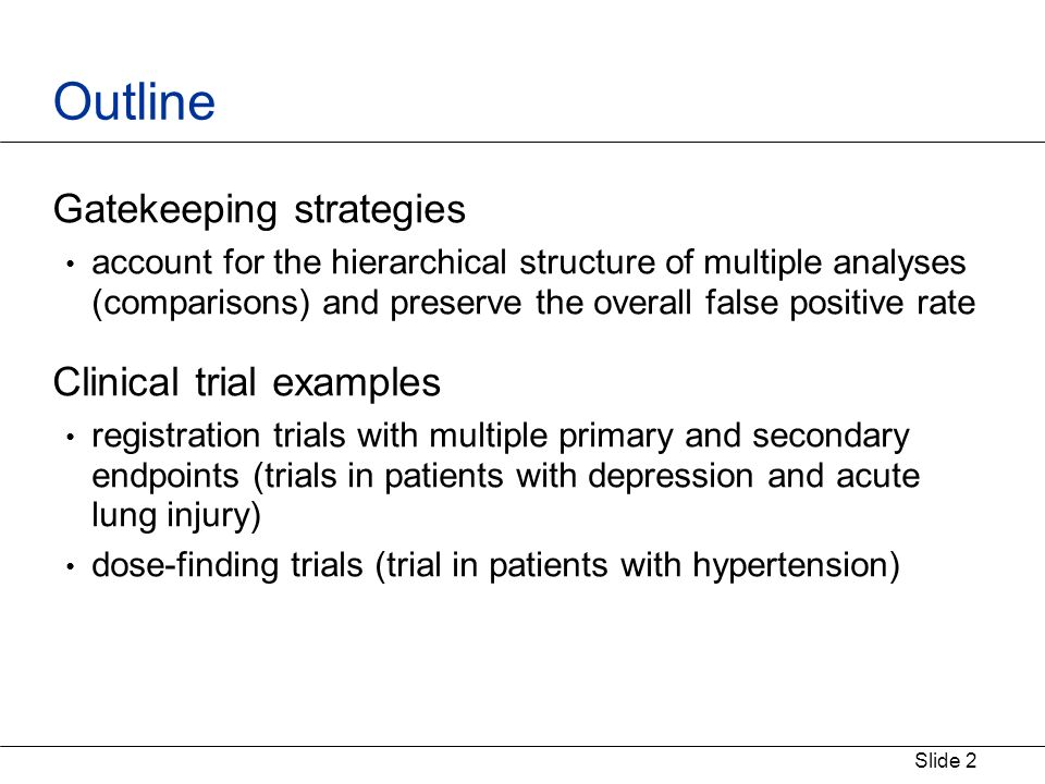Slide 2 Outline Gatekeeping strategies account for the hierarchical structure of multiple analyses (comparisons) and preserve the overall false positive rate Clinical trial examples registration trials with multiple primary and secondary endpoints (trials in patients with depression and acute lung injury) dose-finding trials (trial in patients with hypertension)