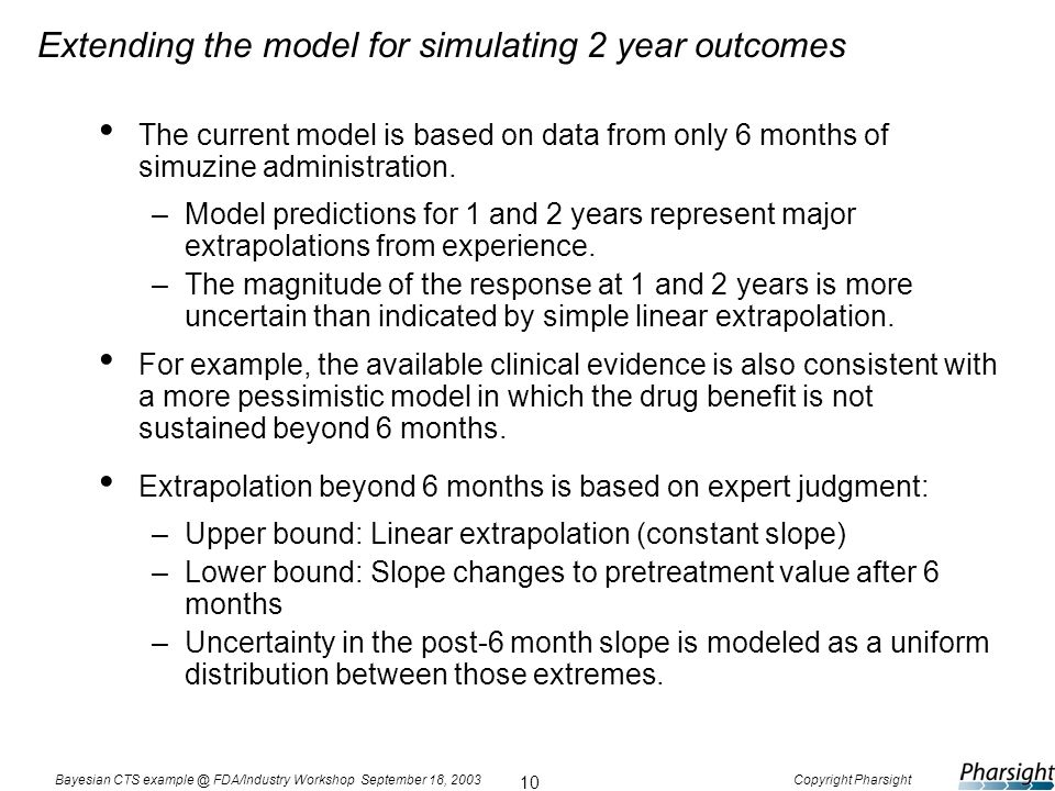 10 Bayesian CTS example @ FDA/Industry Workshop September 18, 2003Copyright Pharsight Extending the model for simulating 2 year outcomes The current m