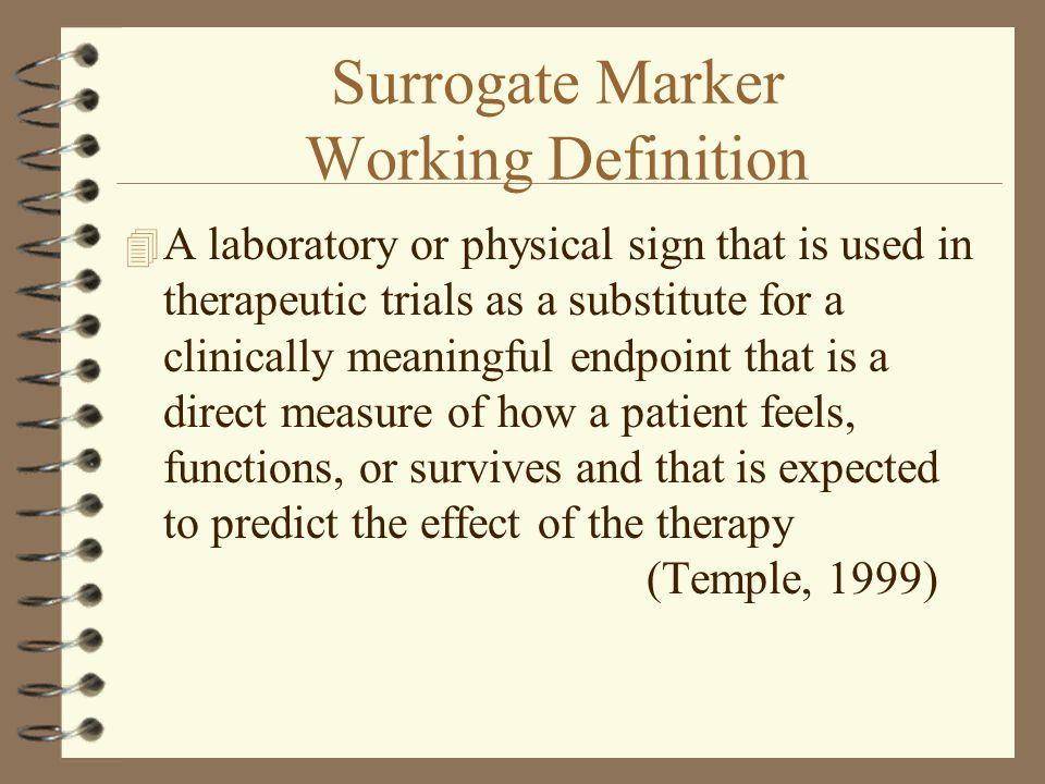 Distinction - Biomarkers and Surrogate endpoints (contd.) 4 Surrogate endpoint are primarily endpoints in therapeutic intervention trials, although sometimes in natural history or epidemiologic studies 4 For a surrogate to be useful, one must specify the clinical endpoint, class of intervention and population in which substitution of a biomarker for clinical endpoint is considered reasonable