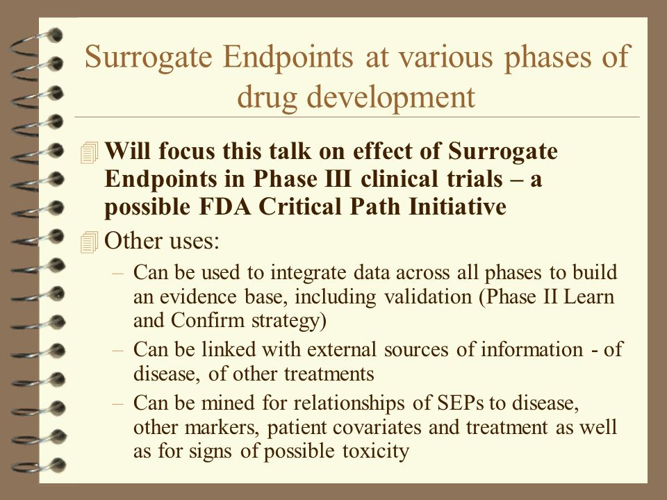 Relationship: Surrogate Endpoint and Disease 4 Need to establish strength of relationship of SEP with the disease, not just a correlation factor 4 A correlate does not a surrogate make (Fleming) 4 Need high sensitivity SE= a/(a+c) and specificity SP= d/(b+d) 4 Attributable proportion defined as AP=SE/[1-(RR) -1 ] should be close to 1, where RR=a(c+d)/[c(a+b)]