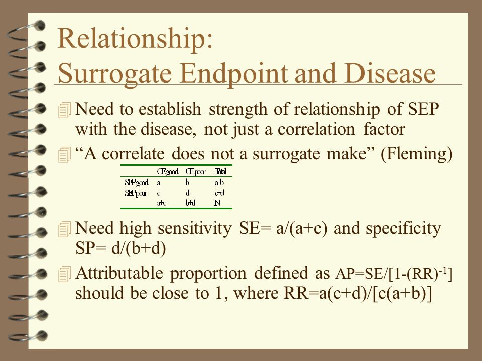 Relationship: Surrogate Endpoint and Treatment 4 Evaluate treatment action plans on SEPs, or identify safety concerns based on SEPs 4 Select appropriate metric to characterize treatment response, the choice depends on biological considerations as well as statistical 4 Rank possibly useful SEPs based on AP 4 Use SEPs to study dose response, subgroup of responders etc.