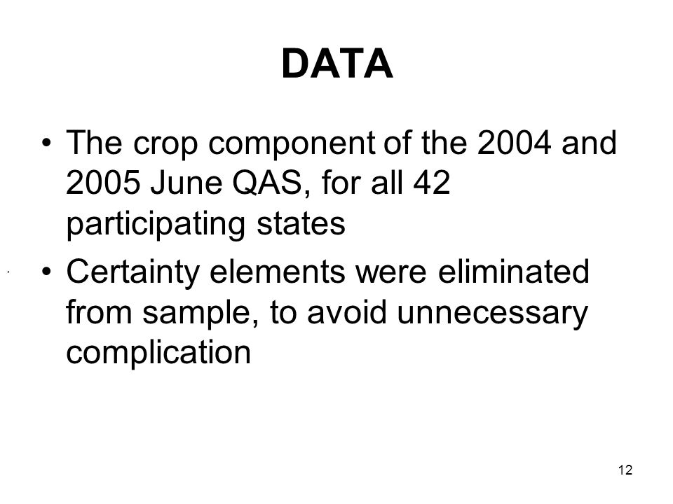 12 DATA The crop component of the 2004 and 2005 June QAS, for all 42 participating states Certainty elements were eliminated from sample, to avoid unnecessary complication,