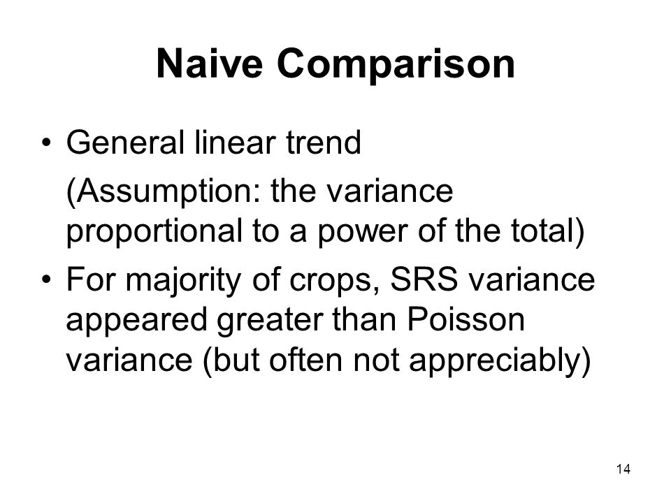 14 Naive Comparison General linear trend (Assumption: the variance proportional to a power of the total) For majority of crops, SRS variance appeared greater than Poisson variance (but often not appreciably)