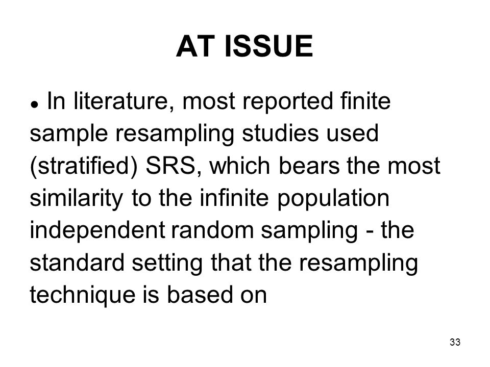 33 AT ISSUE In literature, most reported finite sample resampling studies used (stratified) SRS, which bears the most similarity to the infinite population independent random sampling - the standard setting that the resampling technique is based on