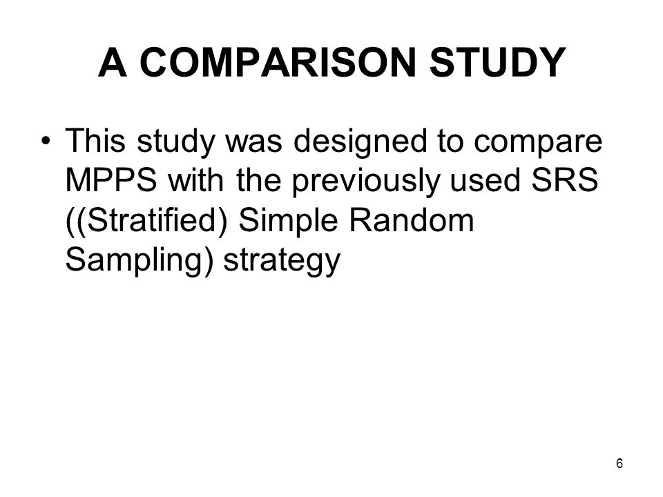 6 A COMPARISON STUDY This study was designed to compare MPPS with the previously used SRS ((Stratified) Simple Random Sampling) strategy