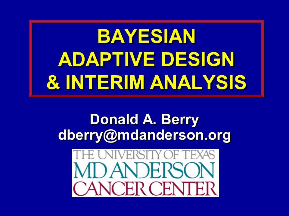 BAYESIAN ADAPTIVE DESIGN & INTERIM ANALYSIS Donald A. Berry dberry@mdanderson.org Donald A. Berry dberry@mdanderson.org