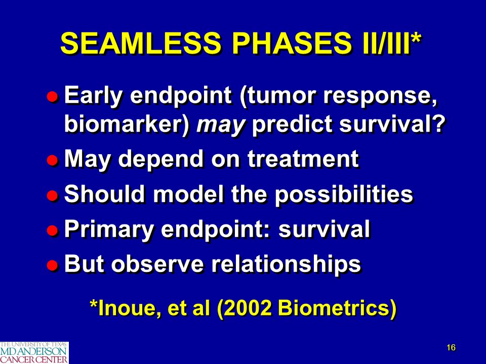 16 SEAMLESS PHASES II/III* l Early endpoint (tumor response, biomarker) may predict survival? l May depend on treatment l Should model the possibiliti