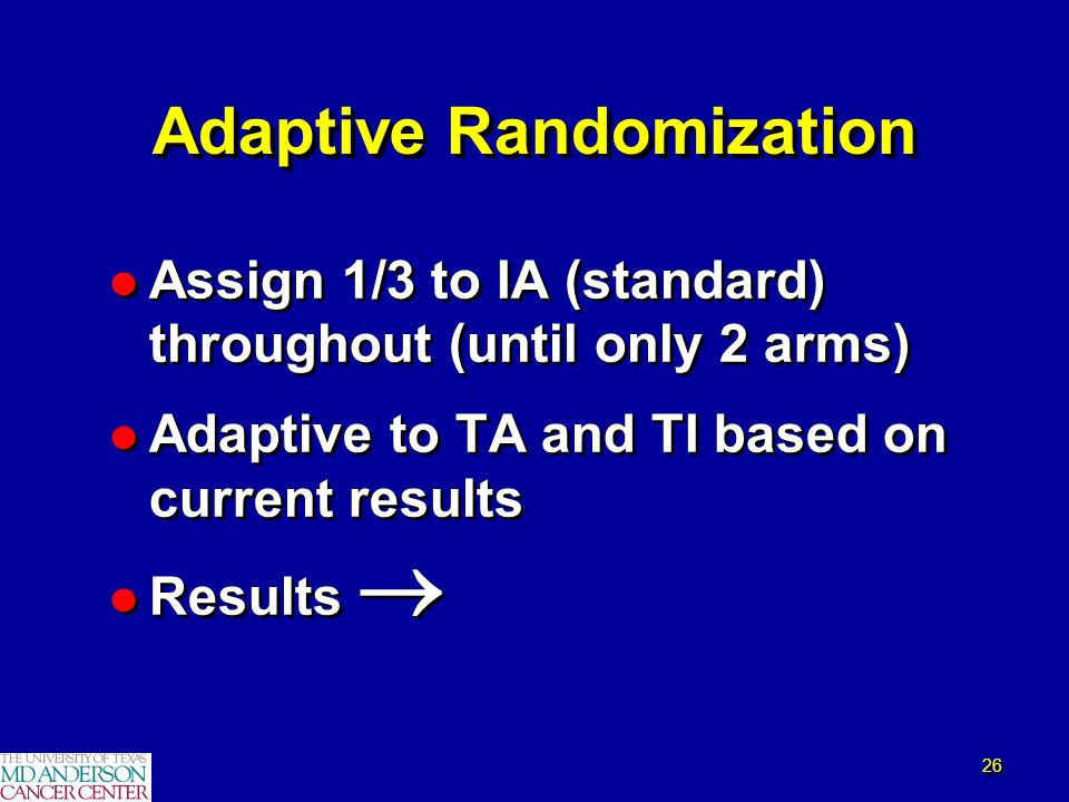 26 Adaptive Randomization l Assign 1/3 to IA (standard) throughout (until only 2 arms) l Adaptive to TA and TI based on current results l Results l As