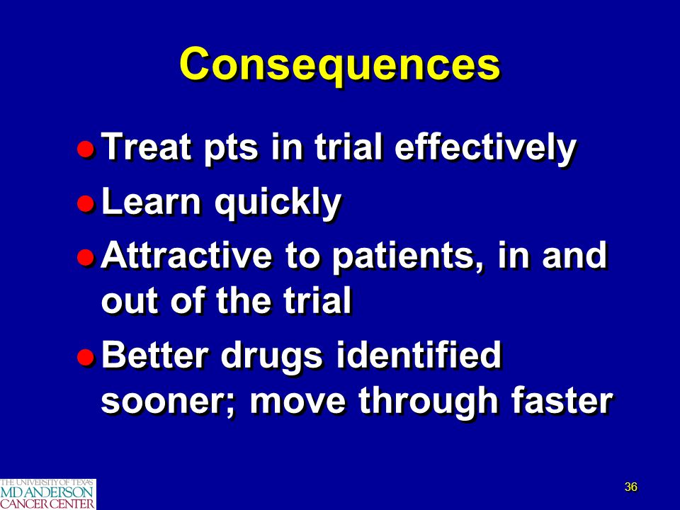 36 Consequences l Treat pts in trial effectively l Learn quickly l Attractive to patients, in and out of the trial l Better drugs identified sooner; m