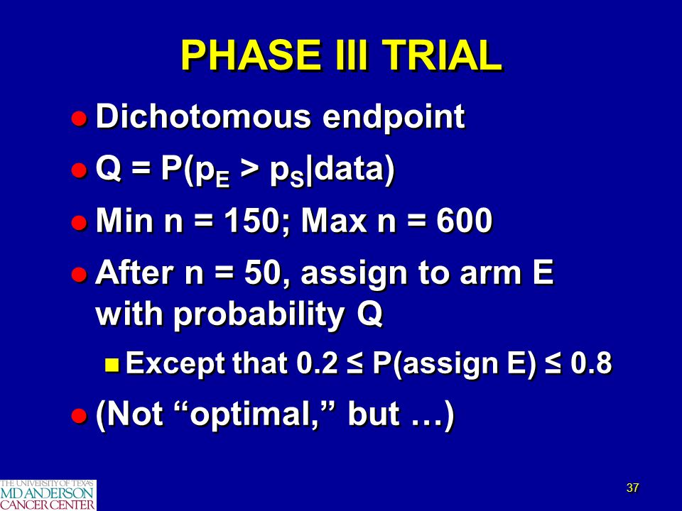 37 PHASE III TRIAL l Dichotomous endpoint l Q = P(p E > p S |data) l Min n = 150; Max n = 600 l After n = 50, assign to arm E with probability Q n Exc