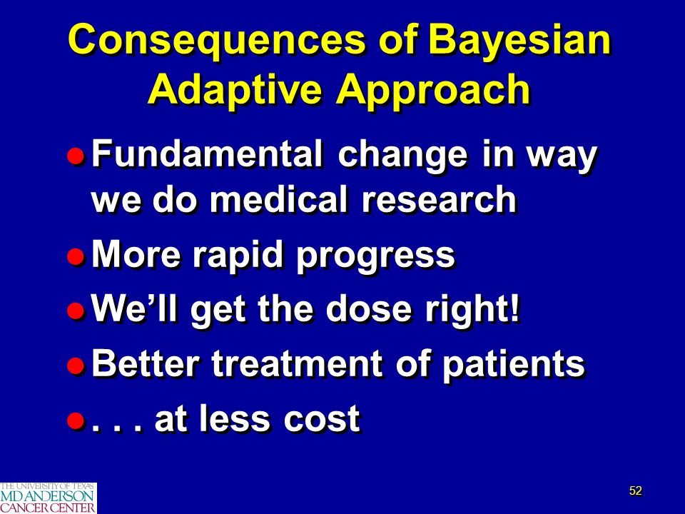52 Consequences of Bayesian Adaptive Approach l Fundamental change in way we do medical research l More rapid progress l Well get the dose right! l Be