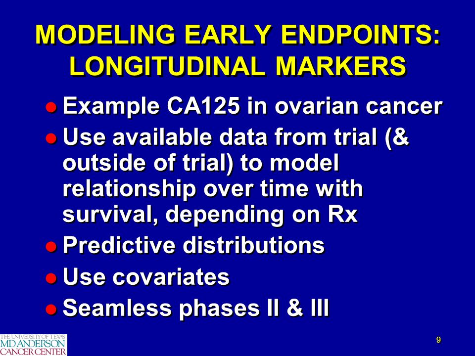 9 9 MODELING EARLY ENDPOINTS: LONGITUDINAL MARKERS l Example CA125 in ovarian cancer l Use available data from trial (& outside of trial) to model rel