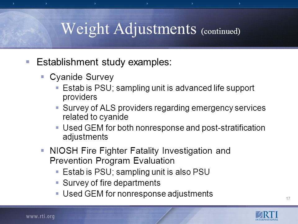 17 Weight Adjustments (continued) Establishment study examples: Cyanide Survey Estab is PSU; sampling unit is advanced life support providers Survey of ALS providers regarding emergency services related to cyanide Used GEM for both nonresponse and post-stratification adjustments NIOSH Fire Fighter Fatality Investigation and Prevention Program Evaluation Estab is PSU; sampling unit is also PSU Survey of fire departments Used GEM for nonresponse adjustments
