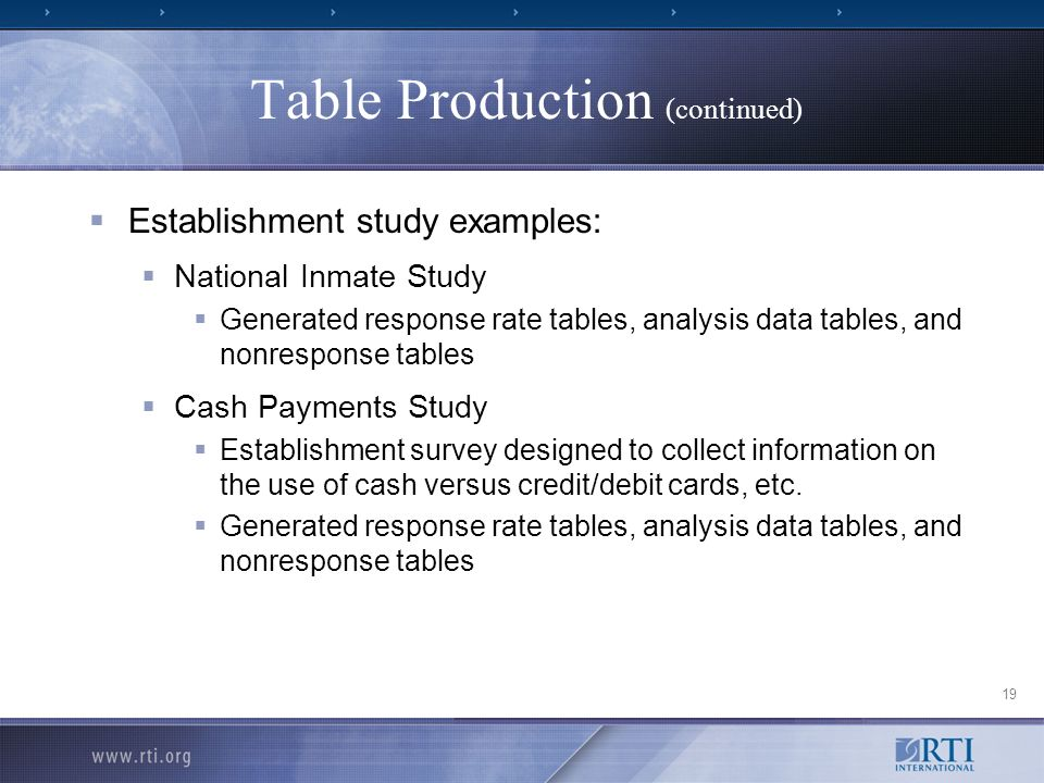 19 Table Production (continued) Establishment study examples: National Inmate Study Generated response rate tables, analysis data tables, and nonresponse tables Cash Payments Study Establishment survey designed to collect information on the use of cash versus credit/debit cards, etc.