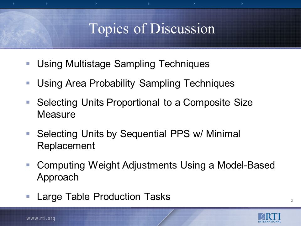 2 Topics of Discussion Using Multistage Sampling Techniques Using Area Probability Sampling Techniques Selecting Units Proportional to a Composite Size Measure Selecting Units by Sequential PPS w/ Minimal Replacement Computing Weight Adjustments Using a Model-Based Approach Large Table Production Tasks