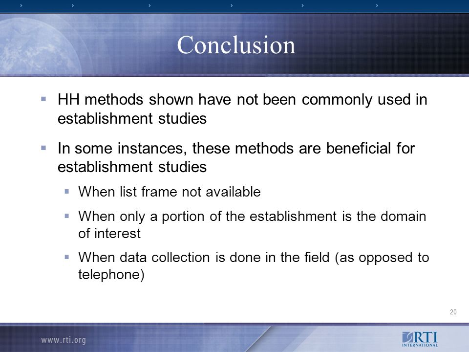 20 Conclusion HH methods shown have not been commonly used in establishment studies In some instances, these methods are beneficial for establishment studies When list frame not available When only a portion of the establishment is the domain of interest When data collection is done in the field (as opposed to telephone)