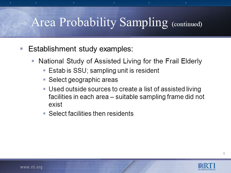 6 Area Probability Sampling (continued) Establishment study examples: National Study of Assisted Living for the Frail Elderly Estab is SSU; sampling unit is resident Select geographic areas Used outside sources to create a list of assisted living facilities in each area – suitable sampling frame did not exist Select facilities then residents