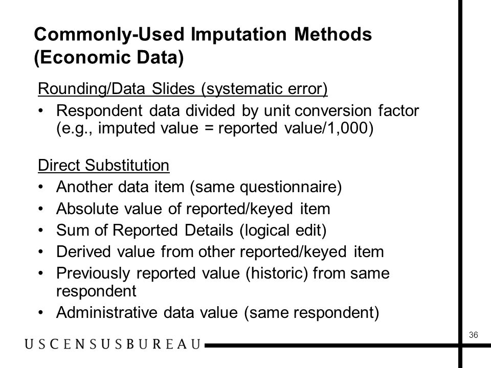 36 Commonly-Used Imputation Methods (Economic Data) Rounding/Data Slides (systematic error) Respondent data divided by unit conversion factor (e.g., imputed value = reported value/1,000) Direct Substitution Another data item (same questionnaire) Absolute value of reported/keyed item Sum of Reported Details (logical edit) Derived value from other reported/keyed item Previously reported value (historic) from same respondent Administrative data value (same respondent)