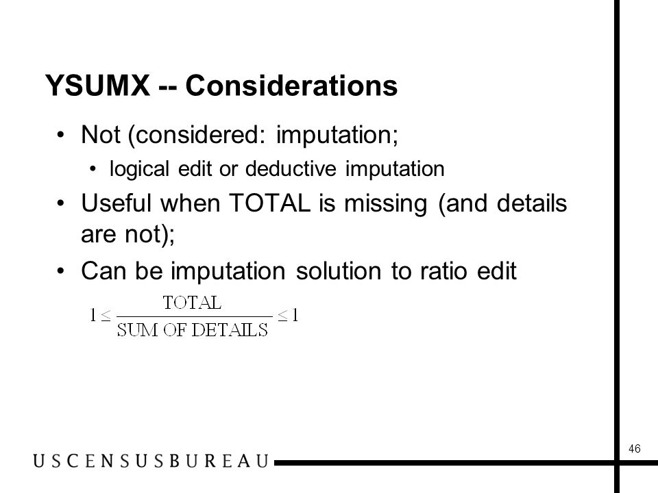 46 YSUMX -- Considerations Not (considered: imputation; logical edit or deductive imputation Useful when TOTAL is missing (and details are not); Can be imputation solution to ratio edit