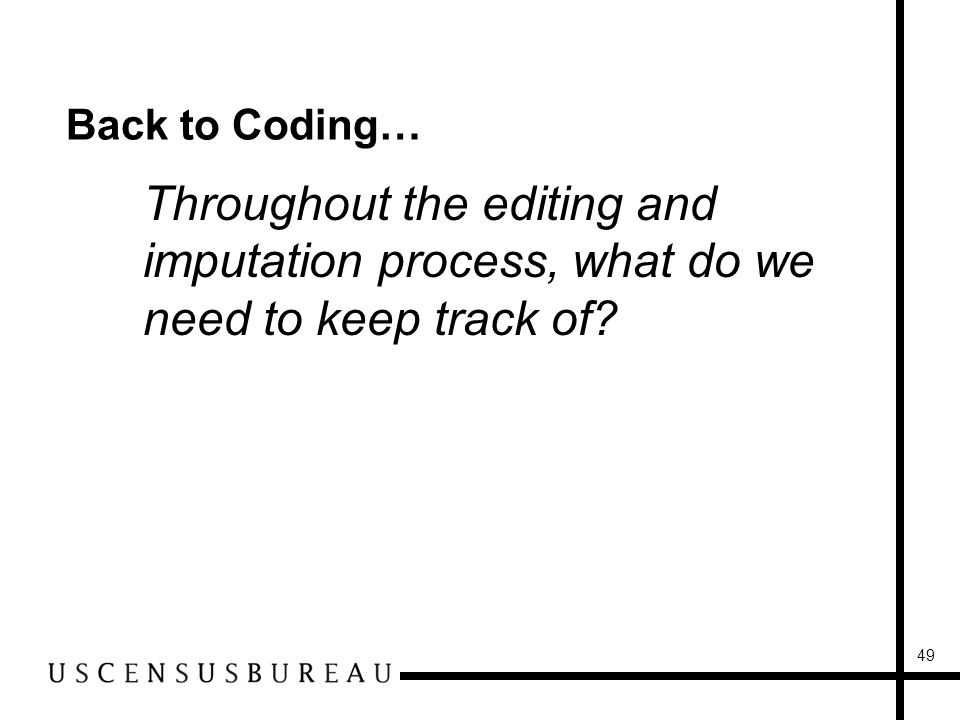 49 Back to Coding… Throughout the editing and imputation process, what do we need to keep track of