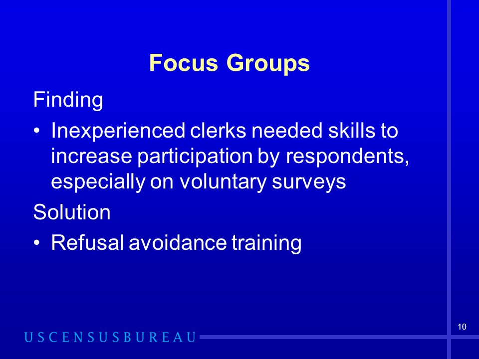 10 Focus Groups Finding Inexperienced clerks needed skills to increase participation by respondents, especially on voluntary surveys Solution Refusal avoidance training