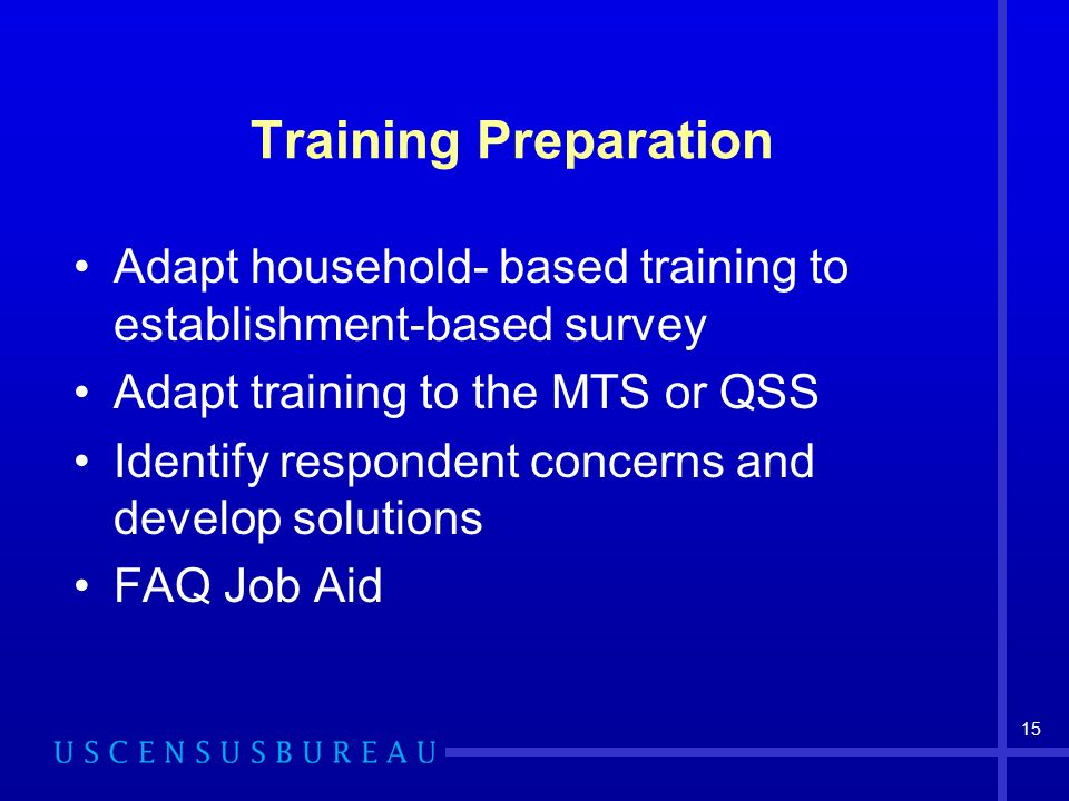 15 Training Preparation Adapt household- based training to establishment-based survey Adapt training to the MTS or QSS Identify respondent concerns and develop solutions FAQ Job Aid
