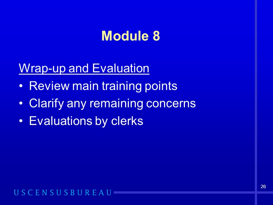 26 Module 8 Wrap-up and Evaluation Review main training points Clarify any remaining concerns Evaluations by clerks