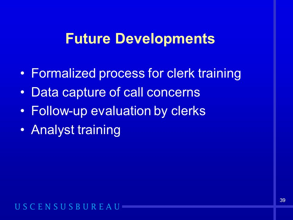 39 Future Developments Formalized process for clerk training Data capture of call concerns Follow-up evaluation by clerks Analyst training