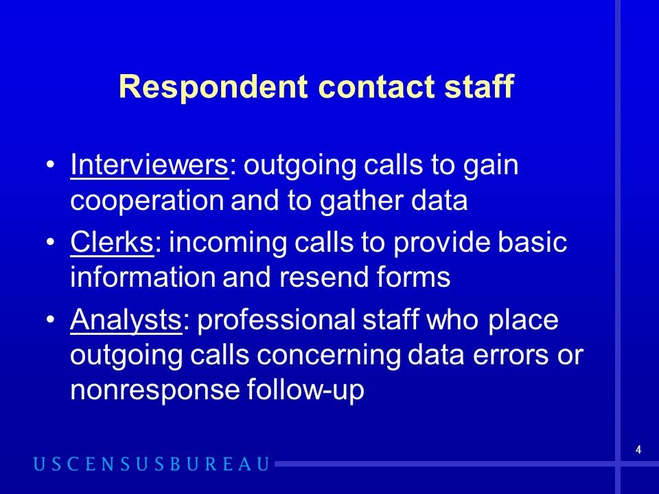 4 Respondent contact staff Interviewers: outgoing calls to gain cooperation and to gather data Clerks: incoming calls to provide basic information and resend forms Analysts: professional staff who place outgoing calls concerning data errors or nonresponse follow-up