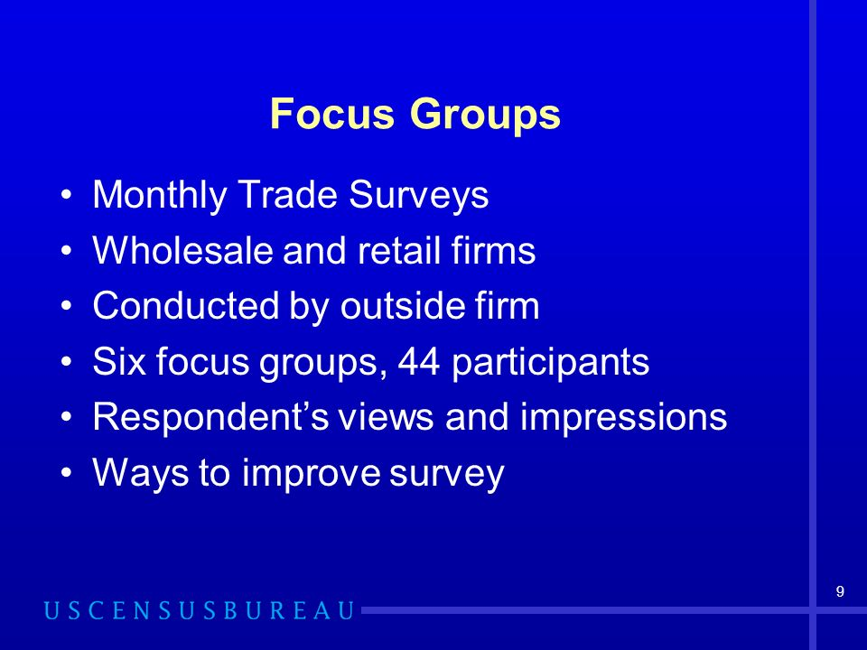 9 Focus Groups Monthly Trade Surveys Wholesale and retail firms Conducted by outside firm Six focus groups, 44 participants Respondents views and impressions Ways to improve survey