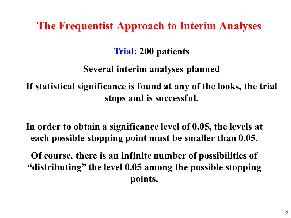 2 The Frequentist Approach to Interim Analyses Trial: 200 patients Several interim analyses planned If statistical significance is found at any of the looks, the trial stops and is successful.