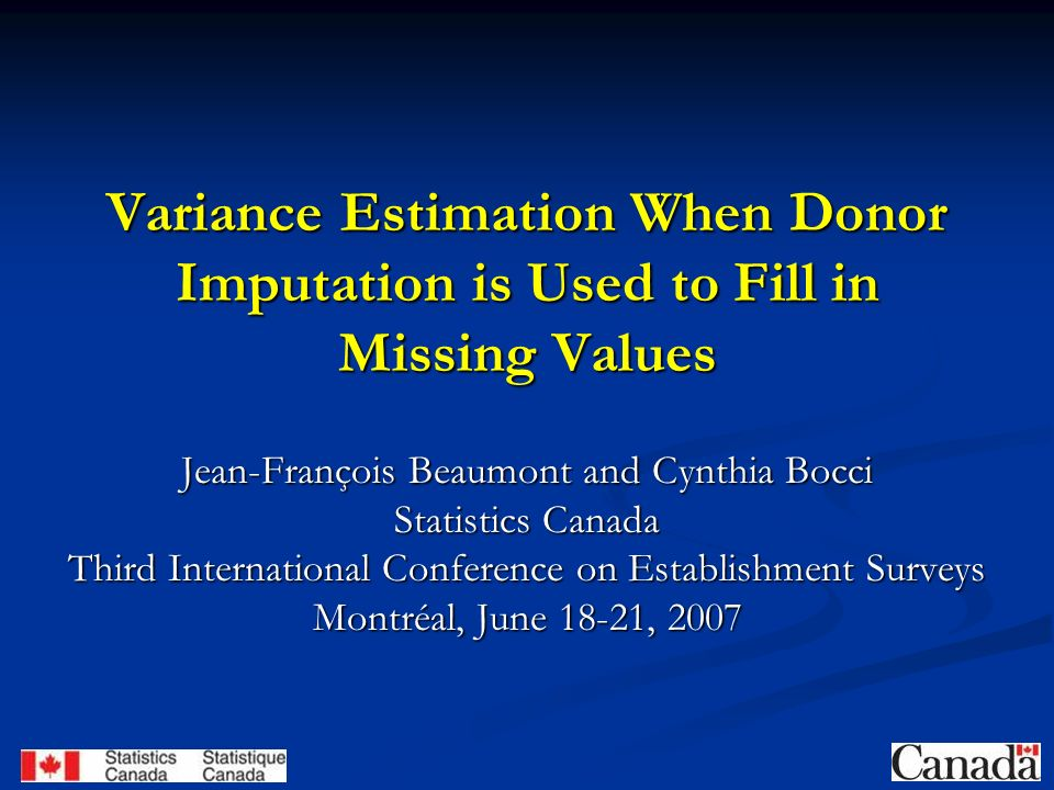 Variance Estimation When Donor Imputation is Used to Fill in Missing Values Jean-François Beaumont and Cynthia Bocci Statistics Canada Third International Conference on Establishment Surveys Montréal, June 18-21, 2007