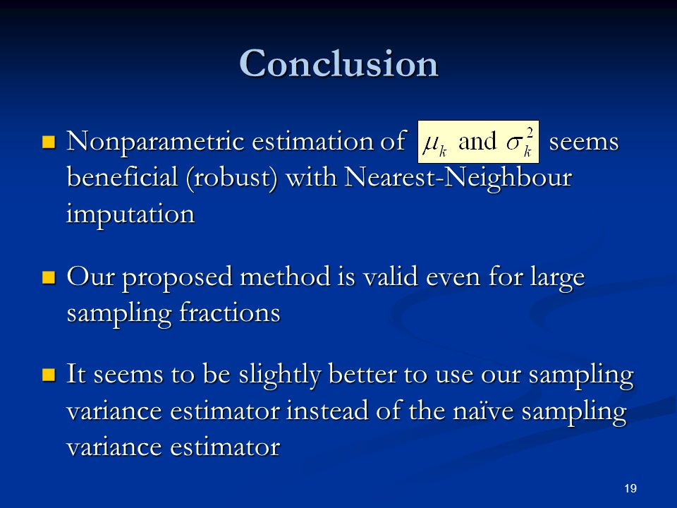 19 Conclusion Nonparametric estimation of seems beneficial (robust) with Nearest-Neighbour imputation Nonparametric estimation of seems beneficial (robust) with Nearest-Neighbour imputation Our proposed method is valid even for large sampling fractions Our proposed method is valid even for large sampling fractions It seems to be slightly better to use our sampling variance estimator instead of the naïve sampling variance estimator It seems to be slightly better to use our sampling variance estimator instead of the naïve sampling variance estimator