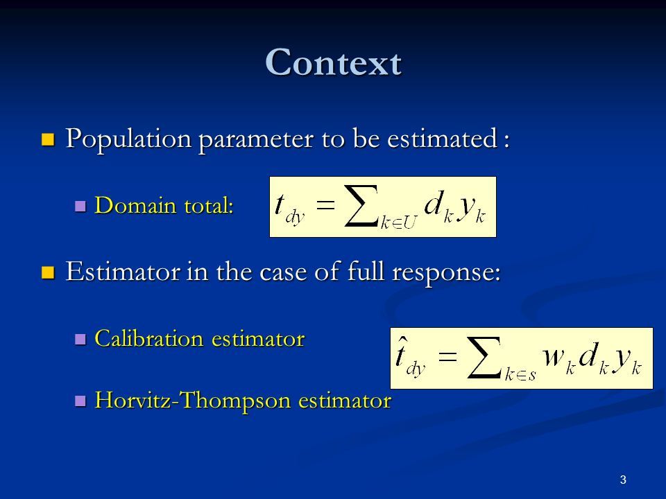 3 Context Population parameter to be estimated : Population parameter to be estimated : Domain total: Domain total: Estimator in the case of full response: Estimator in the case of full response: Calibration estimator Calibration estimator Horvitz-Thompson estimator Horvitz-Thompson estimator