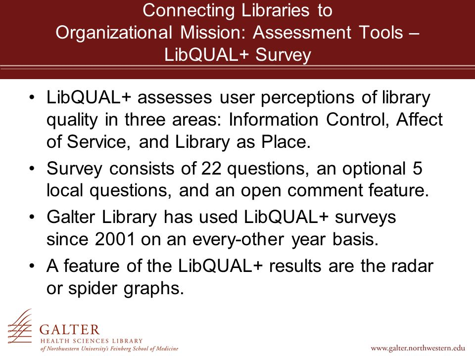 Connecting Libraries to Organizational Mission: Assessment Tools – LibQUAL+ Survey LibQUAL+ assesses user perceptions of library quality in three areas: Information Control, Affect of Service, and Library as Place.