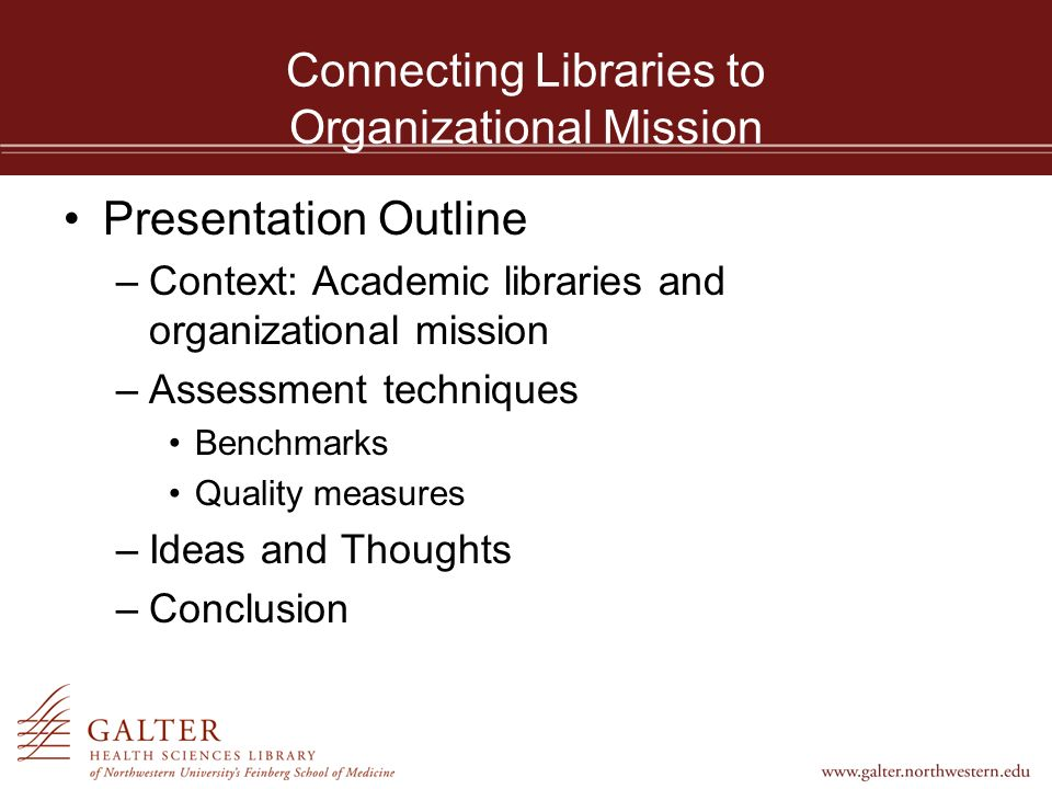 Connecting Libraries to Organizational Mission Presentation Outline –Context: Academic libraries and organizational mission –Assessment techniques Benchmarks Quality measures –Ideas and Thoughts –Conclusion