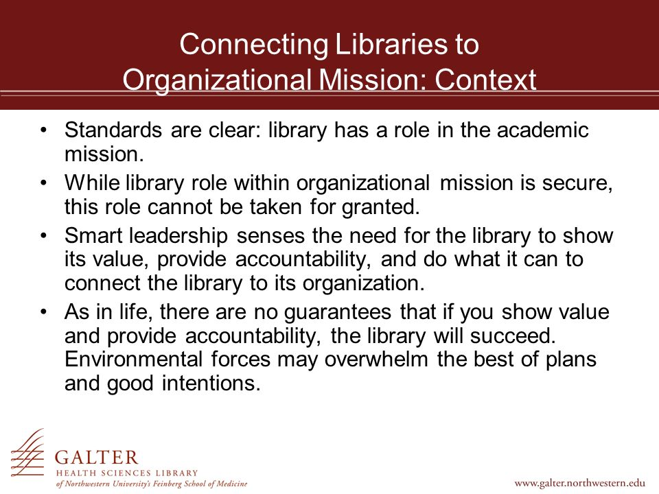 Connecting Libraries to Organizational Mission: Assessment Tools Outcome assessment is growing in importance and has value to connect libraries to organizational mission.