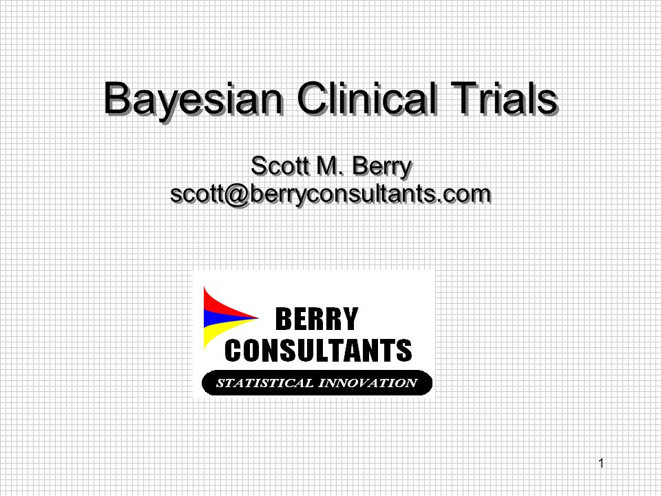 1 Bayesian Clinical Trials Scott M. Berry scott@berryconsultants.com Scott M. Berry scott@berryconsultants.com