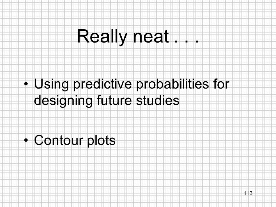 113 Really neat... Using predictive probabilities for designing future studies Contour plots