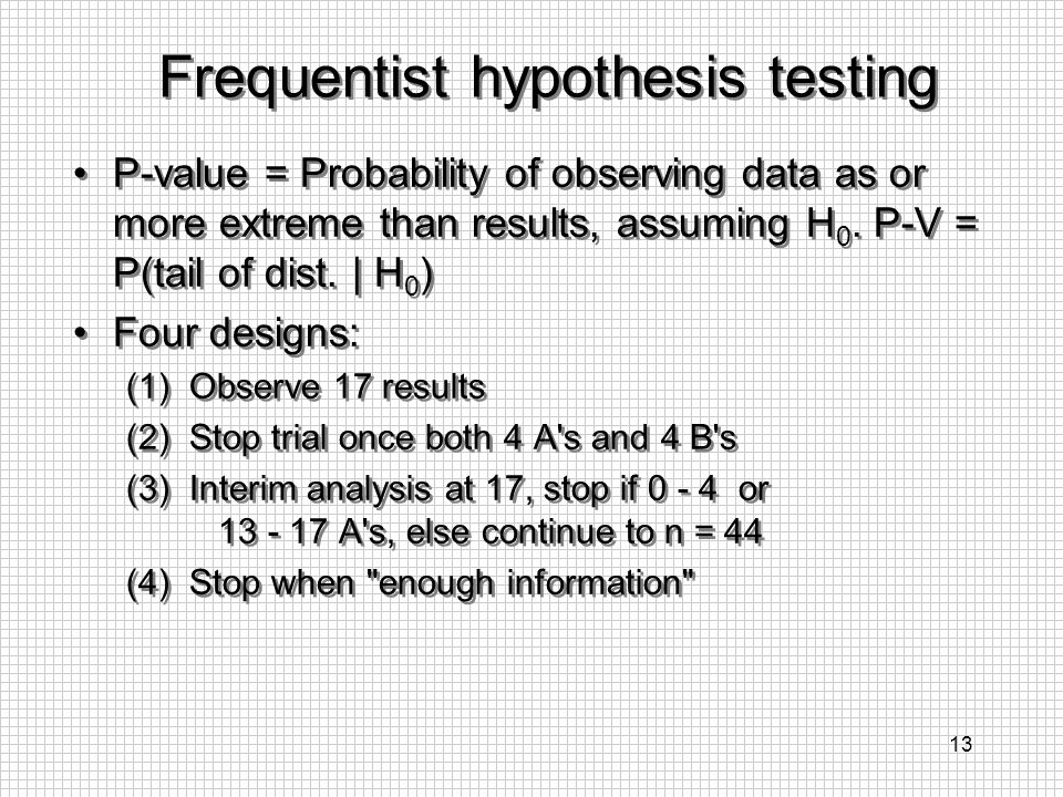 13 Frequentist hypothesis testing P-value = Probability of observing data as or more extreme than results, assuming H 0. P-V = P(tail of dist. | H 0 )