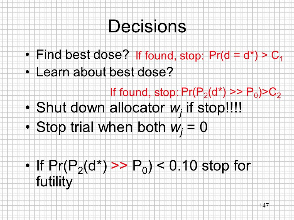 147 Decisions Find best dose? Learn about best dose? Shut down allocator w j if stop!!!! Stop trial when both w j = 0 If Pr(P 2 (d*) >> P 0 ) < 0.10 s