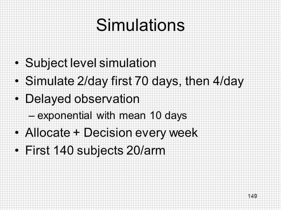 149 Simulations Subject level simulation Simulate 2/day first 70 days, then 4/day Delayed observation –exponential with mean 10 days Allocate + Decisi