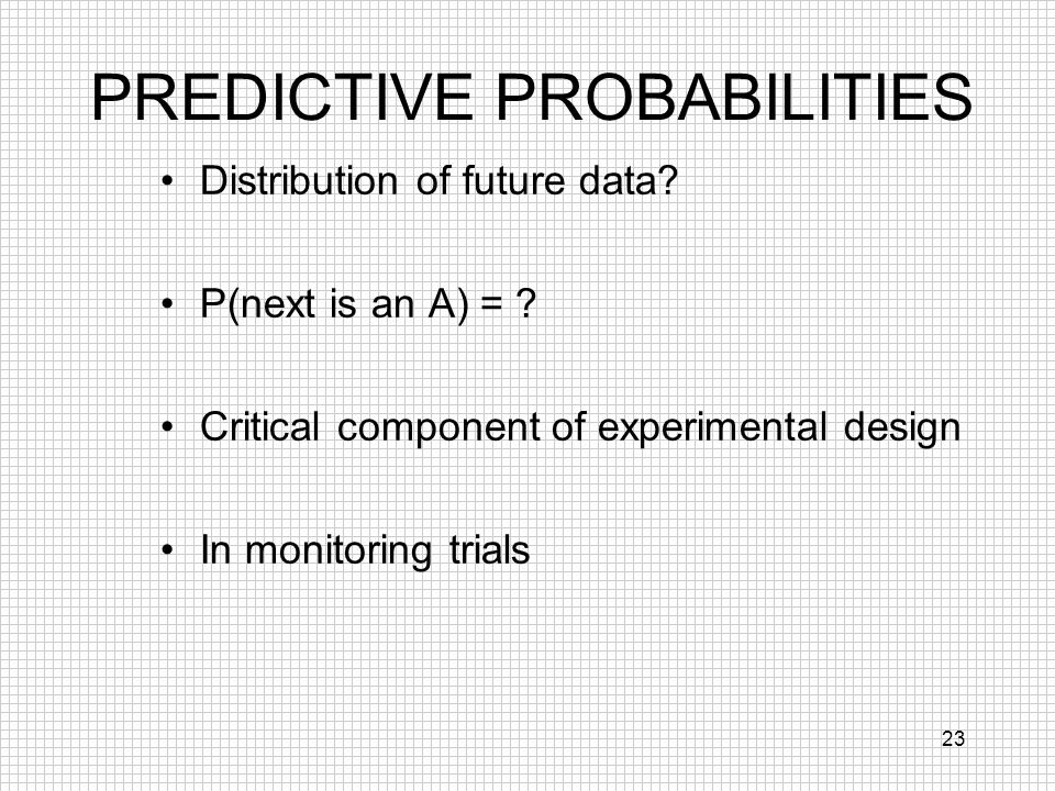 23 PREDICTIVE PROBABILITIES Distribution of future data? P(next is an A) = ? Critical component of experimental design In monitoring trials