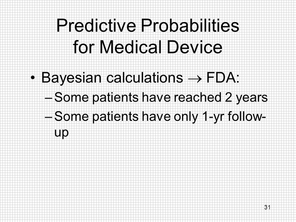 31 Predictive Probabilities for Medical Device Bayesian calculations FDA: –Some patients have reached 2 years –Some patients have only 1-yr follow- up