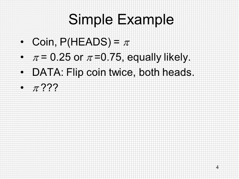 4 Simple Example Coin, P(HEADS) = = 0.25 or =0.75, equally likely. DATA: Flip coin twice, both heads. ???
