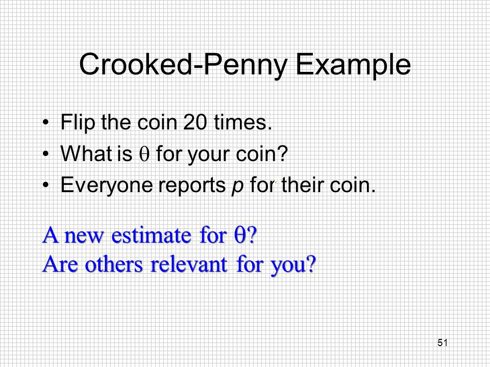 51 Crooked-Penny Example Flip the coin 20 times. What is for your coin? Everyone reports p for their coin. ^ A new estimate for ? Are others relevant