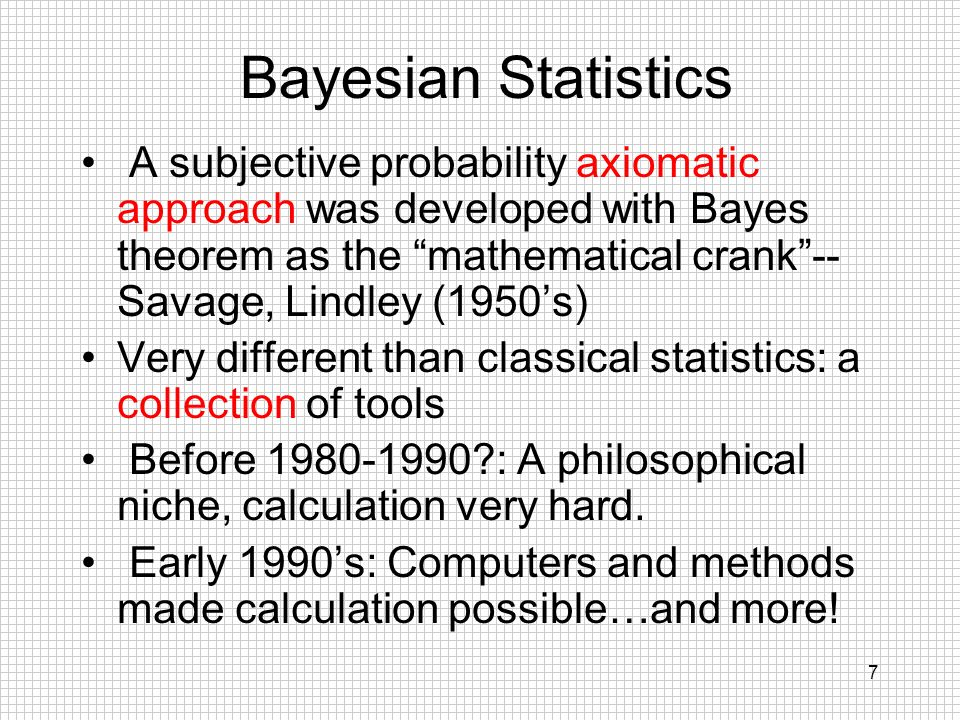 7 Bayesian Statistics A subjective probability axiomatic approach was developed with Bayes theorem as the mathematical crank-- Savage, Lindley (1950s)